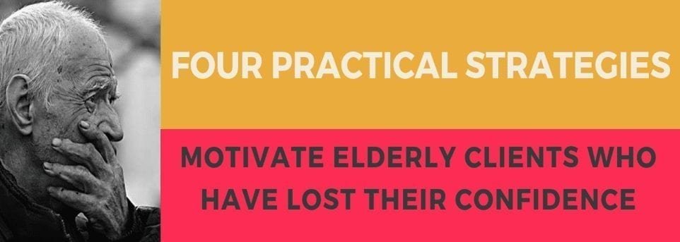 FOUR PRACTICAL STRATEGIES  –              Motivate Elderly Clients Who Have Lost Their Confidence